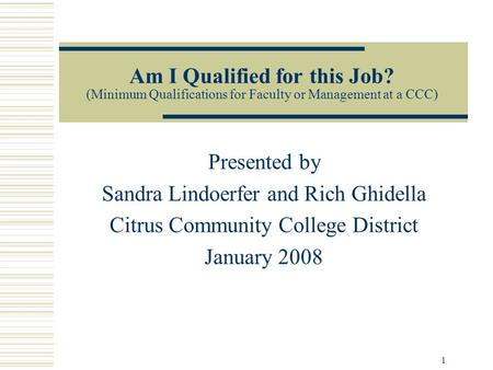 1 Am I Qualified for this Job? (Minimum Qualifications for Faculty or Management at a CCC) Presented by Sandra Lindoerfer and Rich Ghidella Citrus Community.