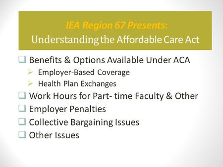 IEA Region 67 Presents: Understanding the Affordable Care Act  Benefits & Options Available Under ACA  Employer-Based Coverage  Health Plan Exchanges.