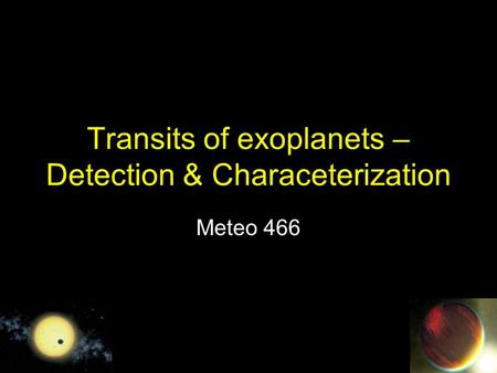 Transits of exoplanets – Detection & Characeterization Meteo 466.