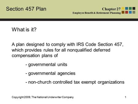 Section 457 Plan Chapter 27 Employee Benefit & Retirement Planning Copyright 2009, The National Underwriter Company1 What is it? A plan designed to comply.