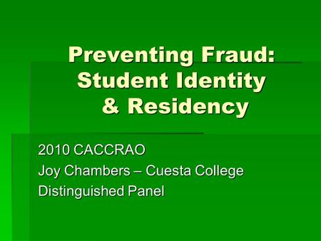 Preventing Fraud: Student Identity & Residency 2010 CACCRAO Joy Chambers – Cuesta College Distinguished Panel.