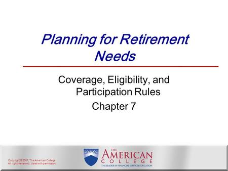 Copyright © 2007, The American College. All rights reserved. Used with permission. Planning for Retirement Needs Coverage, Eligibility, and Participation.