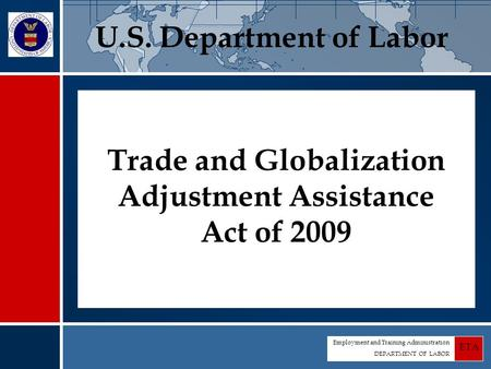 Employment and Training Administration DEPARTMENT OF LABOR ETA Trade and Globalization Adjustment Assistance Act of 2009 U.S. Department of Labor.