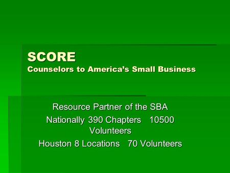 SCORE Counselors to America's Small Business Resource Partner of the SBA Nationally 390 Chapters 10500 Volunteers Houston 8 Locations 70 Volunteers.