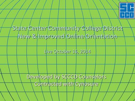 State Center Community College District New & Improved Online Orientation Live October 16, 2014 Developed by SCCCD Counselors Contracted with Cynosure.