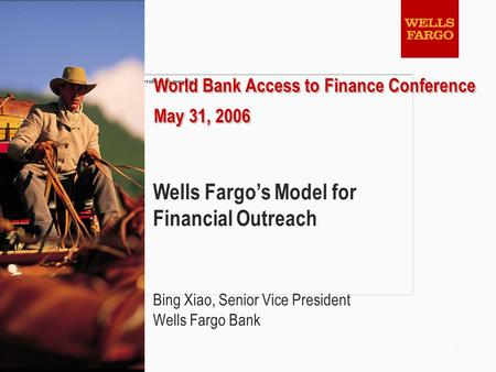1 World Bank Access to Finance Conference May 31, 2006 World Bank Access to Finance Conference May 31, 2006 Wells Fargo's Model for Financial Outreach.