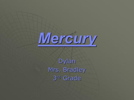 Mercury Dylan Mrs. Bradley 3 rd Grade. Mercury  Distance from the sun: 36 million miles  Rotation (1 day): 59 Earth days and 16 hours  Revolution (1year):