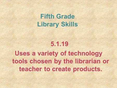 Fifth Grade Library Skills 5.1.19 Uses a variety of technology tools chosen by the librarian or teacher to create products.