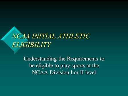 NCAA INITIAL ATHLETIC ELIGIBILITY Understanding the Requirements to be eligible to play sports at the NCAA Division I or II level.