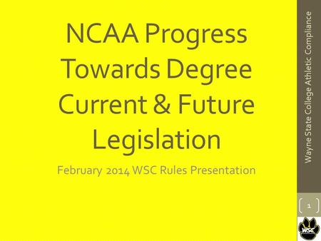 NCAA Progress Towards Degree Current & Future Legislation February 2014 WSC Rules Presentation 1 Wayne State College Athletic Compliance.
