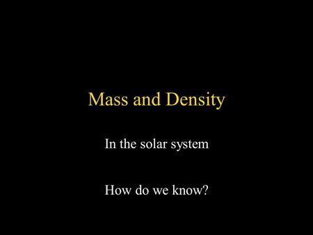 Mass and Density In the solar system How do we know?