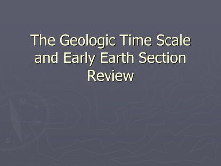 The Geologic Time Scale and Early Earth Section Review.