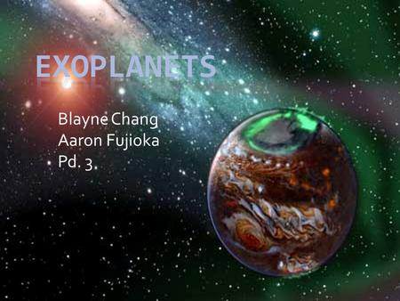 "Blayne Chang Aaron Fujioka Pd. 3. Exoplanets  ""Extra-solar""  A planet that orbits a star other than our sun  Therefore is beyond the solar system with."