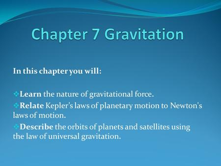 In this chapter you will:  Learn the nature of gravitational force.  Relate Kepler's laws of planetary motion to Newton's laws of motion.  Describe.