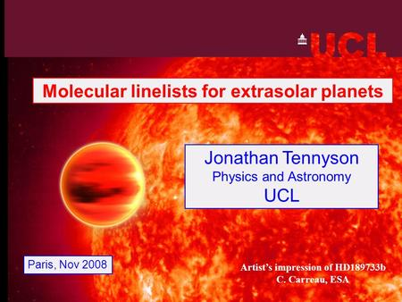 Jonathan Tennyson Physics and Astronomy UCL Paris, Nov 2008 Molecular linelists for extrasolar planets Artist's impression of HD189733b C. Carreau, ESA.
