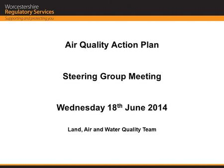 Air Quality Action Plan Steering Group Meeting Wednesday 18 th June 2014 Land, Air and Water Quality Team.