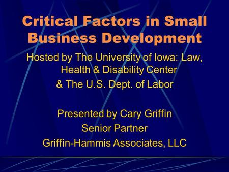 Critical Factors in Small Business Development Hosted by The University of Iowa: Law, Health & Disability Center & The U.S. Dept. of Labor Presented by.