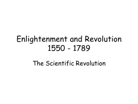 Enlightenment and Revolution 1550 - 1789 The Scientific Revolution.