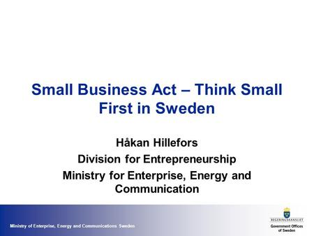 Ministry of Enterprise, Energy and Communications Sweden Small Business Act – Think Small First in Sweden Håkan Hillefors Division for Entrepreneurship.