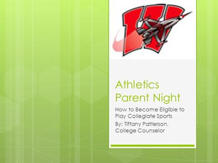 Athletics Parent Night How to Become Eligible to Play Collegiate Sports By: Tiffany Patterson, College Counselor.