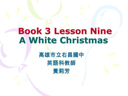 Book 3 Lesson Nine A White Christmas Book 3 Lesson Nine A White Christmas 高雄市立右昌國中英語科教師黃莉芳.