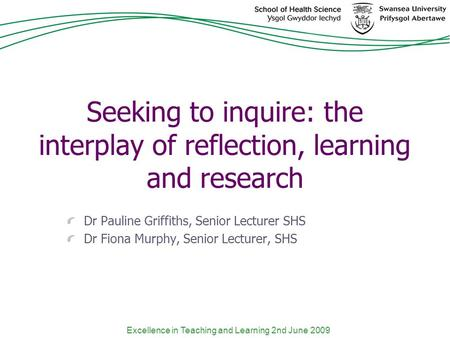Excellence in Teaching and Learning 2nd June 2009 Seeking to inquire: the interplay of reflection, learning and research Dr Pauline Griffiths, Senior Lecturer.