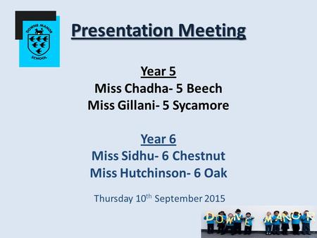 Presentation Meeting Presentation Meeting Year 5 Miss Chadha- 5 Beech Miss Gillani- 5 Sycamore Year 6 Miss Sidhu- 6 Chestnut Miss Hutchinson- 6 Oak Thursday.