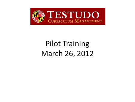 Pilot Training March 26, 2012. Background What is Testudo CM? – Replaces current VPAC proposal system – Web application that integrates with SIS – Automates.