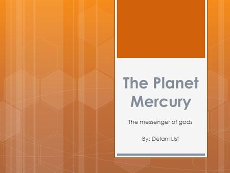 The Planet Mercury The messenger of gods By: Delani List.
