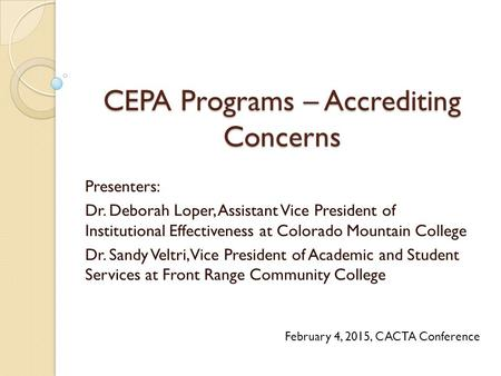 CEPA Programs – Accrediting Concerns Presenters: Dr. Deborah Loper, Assistant Vice President of Institutional Effectiveness at Colorado Mountain College.