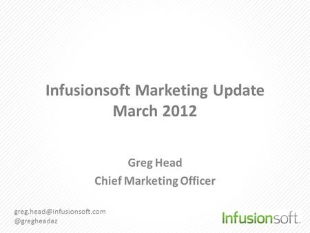 Infusionsoft Marketing Update March 2012 Greg Head Chief Marketing