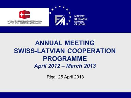 1 ANNUAL MEETING SWISS-LATVIAN COOPERATION PROGRAMME April 2012 – March 2013 Riga, 25 April 2013.