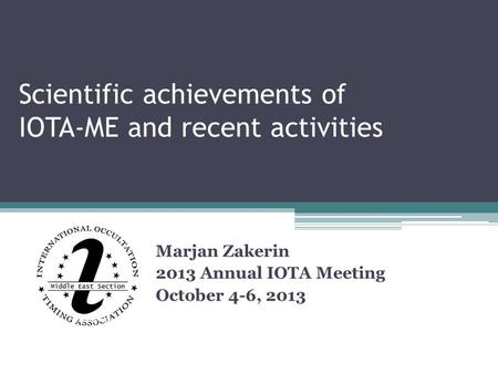 Scientific achievements of IOTA-ME and recent activities Marjan Zakerin 2013 Annual IOTA Meeting October 4-6, 2013.