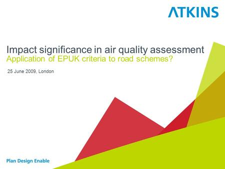 25 June 2009, London Impact significance in air quality assessment Application of EPUK criteria to road schemes?