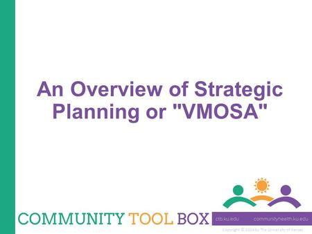 Copyright © 2014 by The University of Kansas An Overview of Strategic Planning or VMOSA