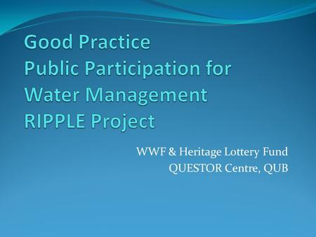 WWF & Heritage Lottery Fund QUESTOR Centre, QUB. Introduction River Basin Districts Lough Neagh Ballinderry River & Management Area RIPPLE What is it?
