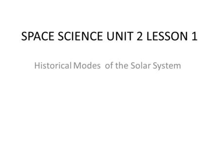 SPACE SCIENCE UNIT 2 LESSON 1 Historical Modes of the Solar System.