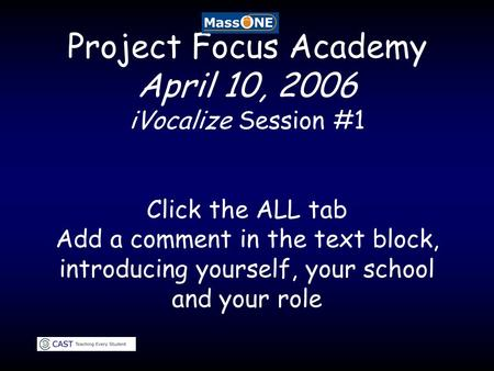 Project Focus Academy April 10, 2006 iVocalize Session #1 Click the ALL tab Add a comment in the text block, introducing yourself, your school and your.
