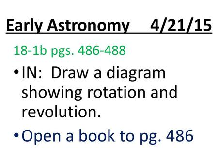 Early Astronomy 4/21/15 18-1b pgs. 486-488 IN: Draw a diagram showing rotation and revolution. Open a book to pg. 486.