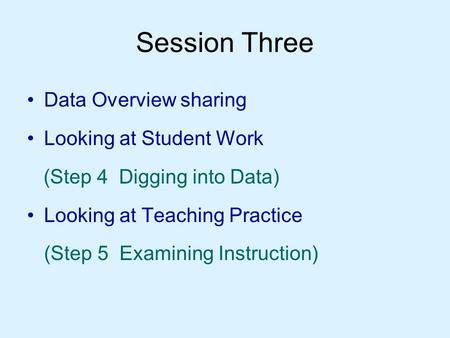 Session Three Data Overview sharing Looking at Student Work (Step 4 Digging into Data) Looking at Teaching Practice (Step 5 Examining Instruction)
