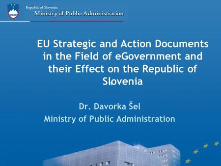 N Republic of Slovenia Ministry of Public Administration EU Strategic and Action Documents in the Field of eGovernment and their Effect on the Republic.