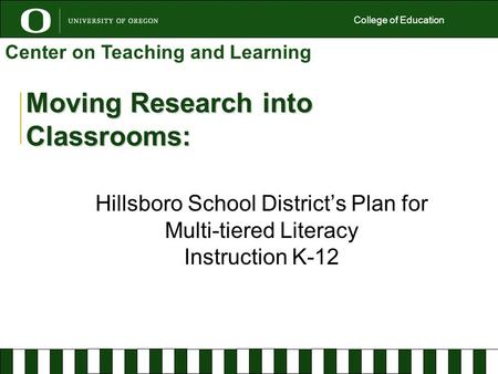 Moving Research into Classrooms: Hillsboro School District's Plan for Multi-tiered Literacy Instruction K-12 College of Education Center on Teaching and.
