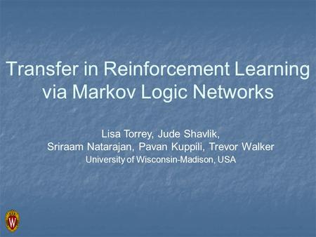 Transfer in Reinforcement Learning via Markov Logic Networks Lisa Torrey, Jude Shavlik, Sriraam Natarajan, Pavan Kuppili, Trevor Walker University of Wisconsin-Madison,