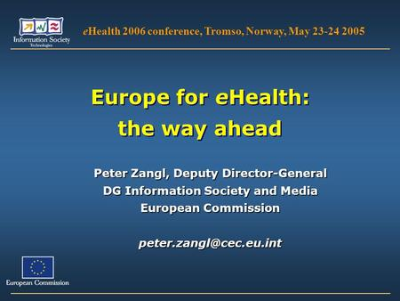 Europe for eHealth: the way ahead eHealth 2006 conference, Tromso, Norway, May 23-24 2005 Peter Zangl, Deputy Director-General DG Information Society and.