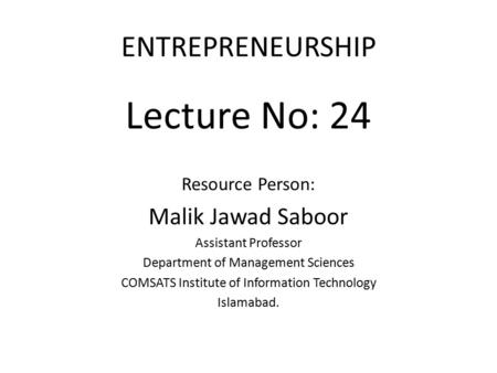ENTREPRENEURSHIP Lecture No: 24 Resource Person: Malik Jawad Saboor Assistant Professor Department of Management Sciences COMSATS Institute of Information.