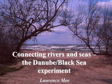 Connecting rivers and seas – the Danube/Black Sea experiment Laurence Mee.