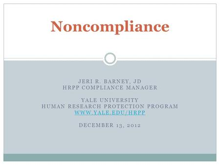 JERI R. BARNEY, JD HRPP COMPLIANCE MANAGER YALE UNIVERSITY HUMAN RESEARCH PROTECTION PROGRAM WWW.YALE.EDU/HRPP DECEMBER 13, 2012 Noncompliance.