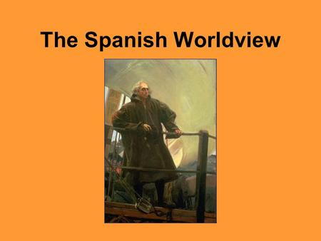 The Spanish Worldview. The Spanish and the Aztecs – Social 8 2 What elements of a society's worldview might lead to a desire to create an empire? The.