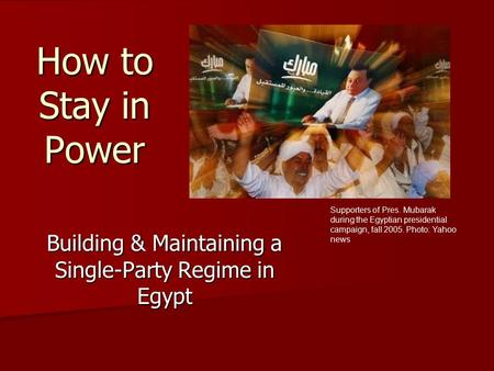How to Stay in Power Building & Maintaining a Single-Party Regime in Egypt Supporters of Pres. Mubarak during the Egyptian presidential campaign, fall.