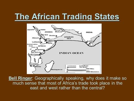 The African Trading States Bell Ringer: Geographically speaking, why does it make so much sense that most of Africa's trade took place in the east and.